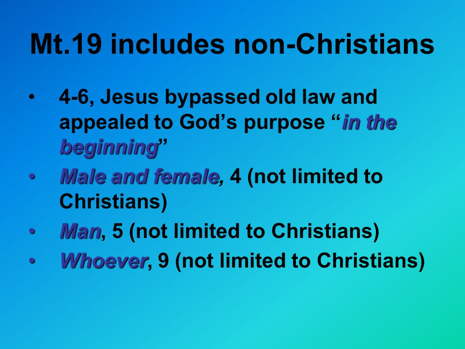 Mt.19 includes non-Christians in the beginning4-6, Jesus bypassed old law and appealed to God's purpose in the beginning Male and femaleMale and female, 4 (not limited to Christians) ManMan, 5 (not limited to Christians) WhoeverWhoever, 9 (not limited to Christians)