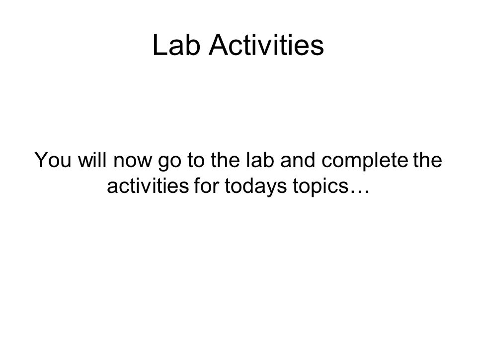 Lab Activities You will now go to the lab and complete the activities for todays topics…