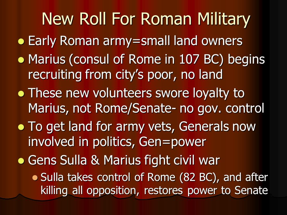 New Roll For Roman Military Early Roman army=small land owners Early Roman army=small land owners Marius (consul of Rome in 107 BC) begins recruiting