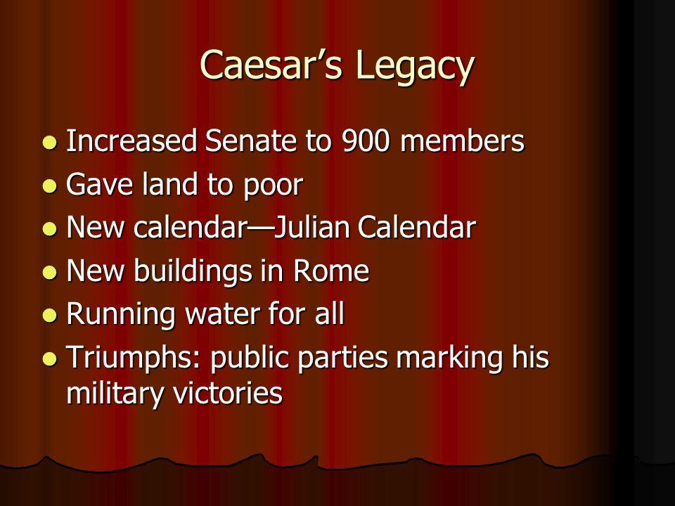 Caesar's Legacy Increased Senate to 900 members Increased Senate to 900 members Gave land to poor Gave land to poor New calendar—Julian Calendar New c