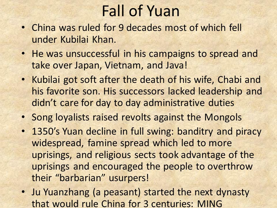 Fall of Yuan China was ruled for 9 decades most of which fell under Kubilai Khan. He was unsuccessful in his campaigns to spread and take over Japan,