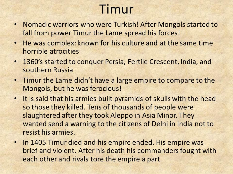 Timur Nomadic warriors who were Turkish! After Mongols started to fall from power Timur the Lame spread his forces! He was complex: known for his cult