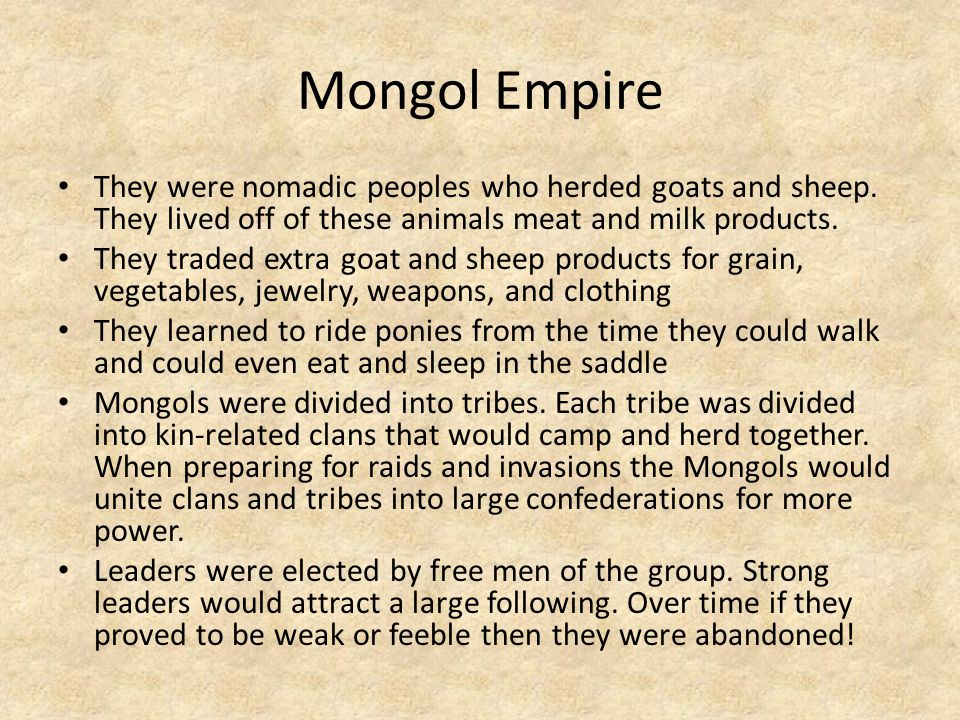 Mongol Empire They were nomadic peoples who herded goats and sheep. They lived off of these animals meat and milk products. They traded extra goat and