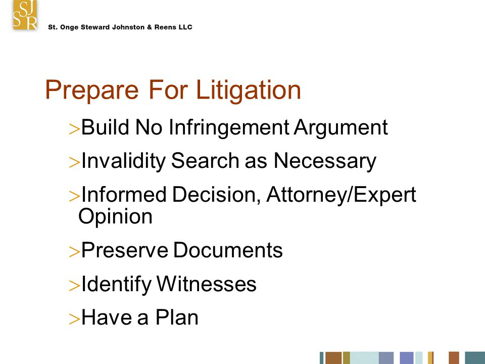 Prepare For Litigation  Build No Infringement Argument  Invalidity Search as Necessary  Informed Decision, Attorney/Expert Opinion  Preserve Documents  Identify Witnesses  Have a Plan