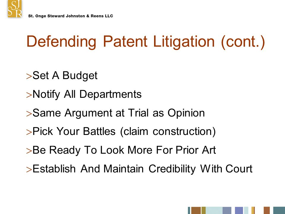 Defending Patent Litigation (cont.)  Set A Budget  Notify All Departments  Same Argument at Trial as Opinion  Pick Your Battles (claim construction)  Be Ready To Look More For Prior Art  Establish And Maintain Credibility With Court