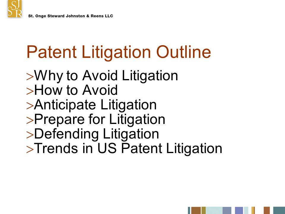 Patent Litigation Outline  Why to Avoid Litigation  How to Avoid  Anticipate Litigation  Prepare for Litigation  Defending Litigation  Trends in US Patent Litigation