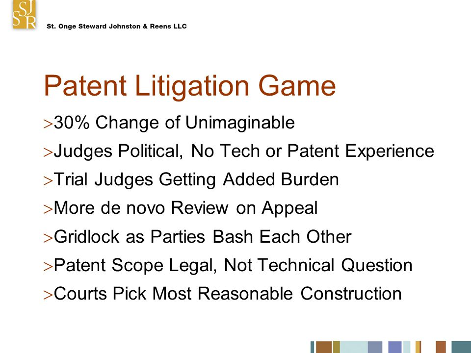 Patent Litigation Game  30% Change of Unimaginable  Judges Political, No Tech or Patent Experience  Trial Judges Getting Added Burden  More de novo Review on Appeal  Gridlock as Parties Bash Each Other  Patent Scope Legal, Not Technical Question  Courts Pick Most Reasonable Construction