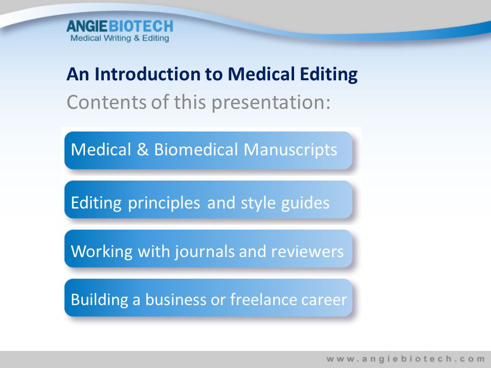 Contents of this presentation: An Introduction to Medical Editing Medical & Biomedical Manuscripts Editing principles and style guides Working with journals and reviewers Building a business or freelance career