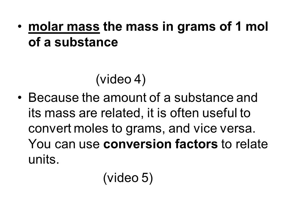 molar mass the mass in grams of 1 mol of a substance (video 4) Because the amount of a substance and its mass are related, it is often useful to conve