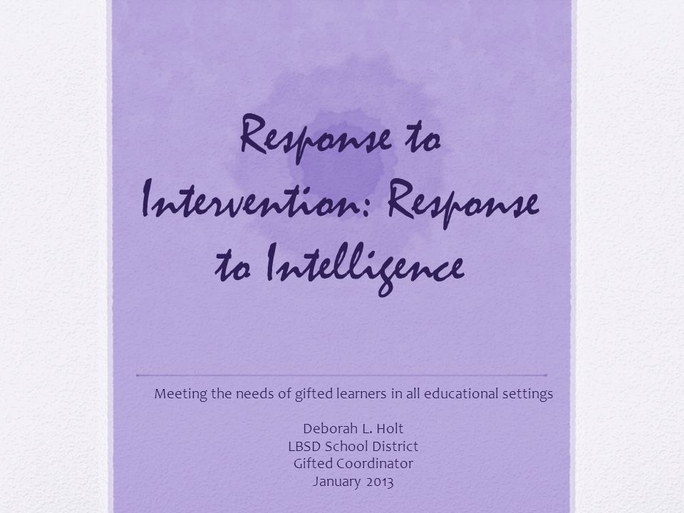 Response to Intervention: Response to Intelligence Meeting the needs of gifted learners in all educational settings Deborah L.