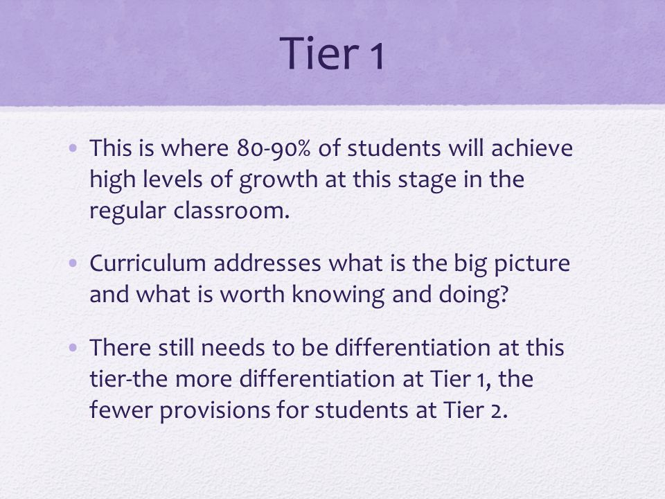 Tier 1 This is where 80-90% of students will achieve high levels of growth at this stage in the regular classroom.