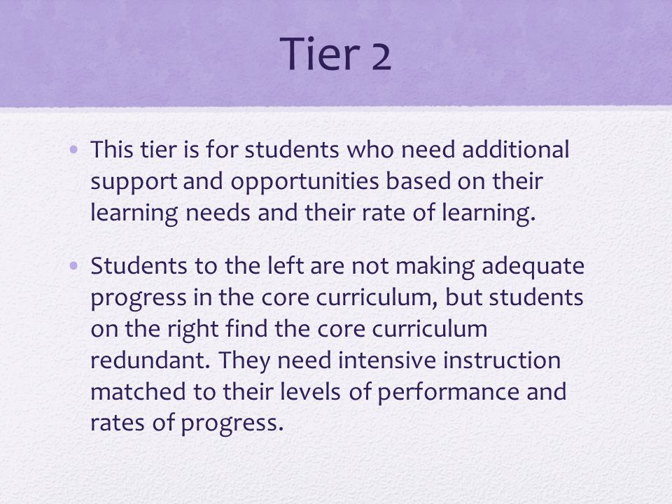 Tier 2 This tier is for students who need additional support and opportunities based on their learning needs and their rate of learning.