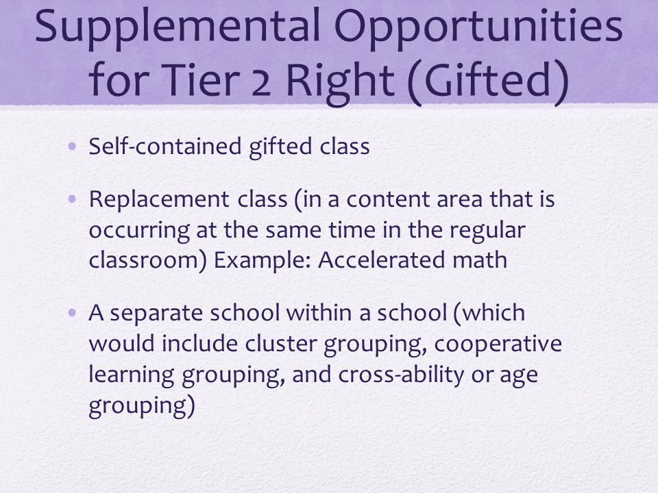 Supplemental Opportunities for Tier 2 Right (Gifted) Self-contained gifted class Replacement class (in a content area that is occurring at the same time in the regular classroom) Example: Accelerated math A separate school within a school (which would include cluster grouping, cooperative learning grouping, and cross-ability or age grouping)