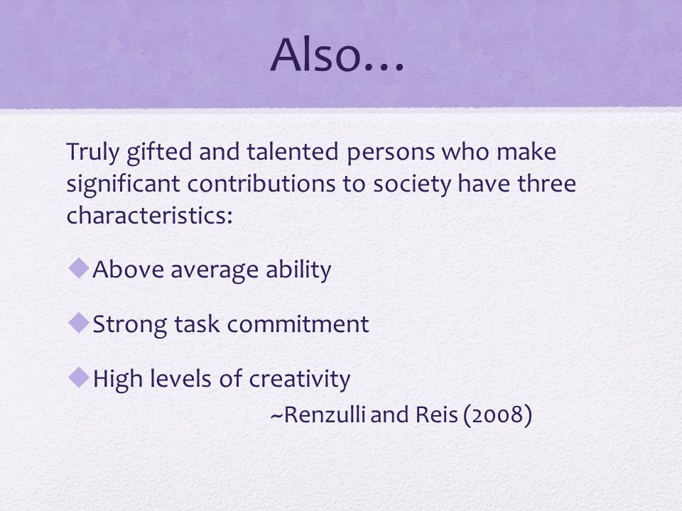 Also… Truly gifted and talented persons who make significant contributions to society have three characteristics:  Above average ability  Strong task commitment  High levels of creativity ~Renzulli and Reis (2008)