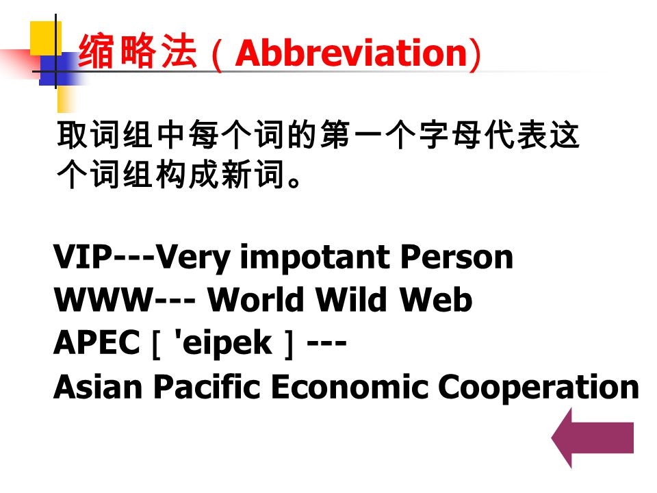 缩略法 ( Abbreviation) VIP---Very impotant Person WWW--- World Wild Web APEC [ 'eipek ] --- Asian Pacific Economic Cooperation 取词组中每个词的第一个字母代表这 个词组构成新词。
