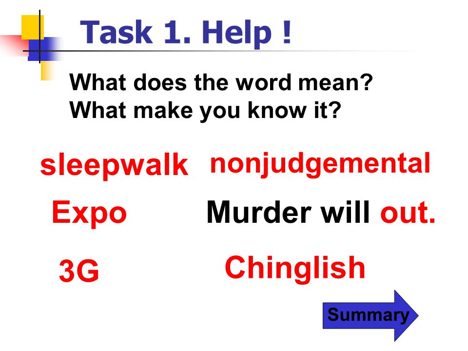Summary Task 1. Help ! sleepwalk nonjudgemental ExpoMurder will out. 3G Chinglish What does the word mean? What make you know it?