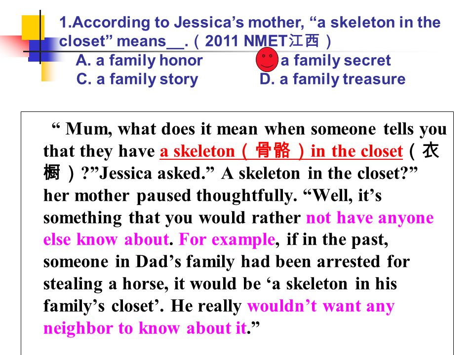 """ Mum, what does it mean when someone tells you that they have a skeleton (骨骼) in the closet (衣 橱) ?""Jessica asked."" A skeleton in the closet?"" her mo"