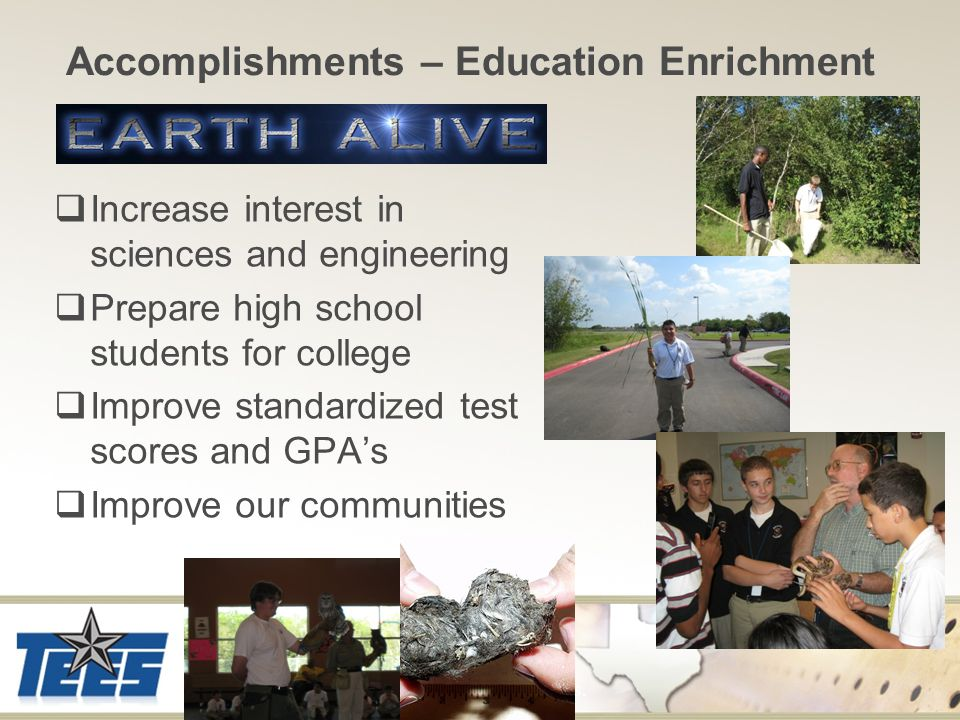 Accomplishments – Education Enrichment  Increase interest in sciences and engineering  Prepare high school students for college  Improve standardized test scores and GPA's  Improve our communities