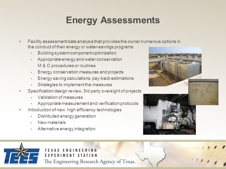Energy Assessments Facility assessment/data analysis that provides the owner numerous options in the conduct of their energy or water-savings programs - Building system/component optimization - Appropriate energy and water conservation M & O procedures or routines - Energy conservation measures and projects - Energy saving calculations, pay-back estimations - Strategies to implement the measures Specification/design review, 3rd party oversight of projects - Validation of measures - Appropriate measurement and verification protocols Introduction of new high efficiency technologies - Distributed energy generation - New materials - Alternative energy integration 11