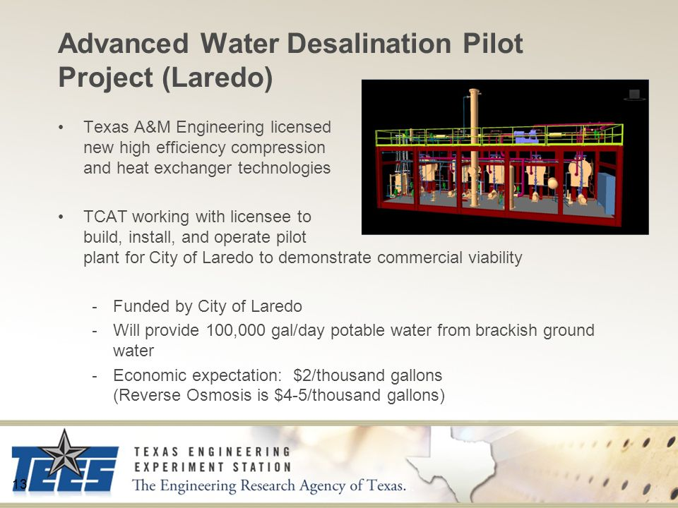 Advanced Water Desalination Pilot Project (Laredo) Texas A&M Engineering licensed new high efficiency compression and heat exchanger technologies TCAT working with licensee to build, install, and operate pilot plant for City of Laredo to demonstrate commercial viability - Funded by City of Laredo - Will provide 100,000 gal/day potable water from brackish ground water - Economic expectation: $2/thousand gallons (Reverse Osmosis is $4-5/thousand gallons) 13