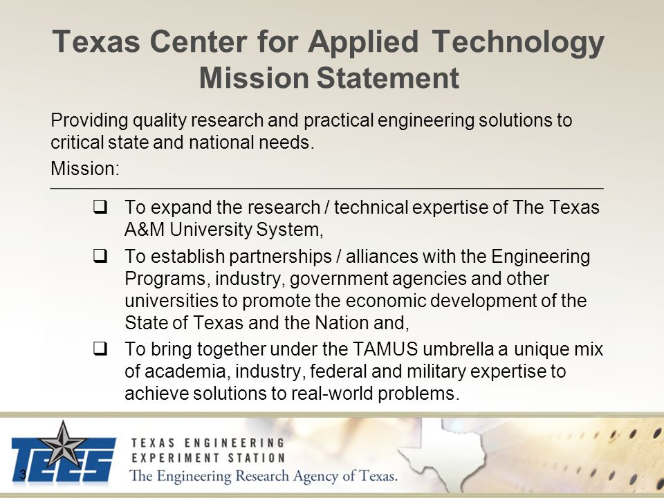 Texas Center for Applied Technology Mission Statement 3 Providing quality research and practical engineering solutions to critical state and national needs.