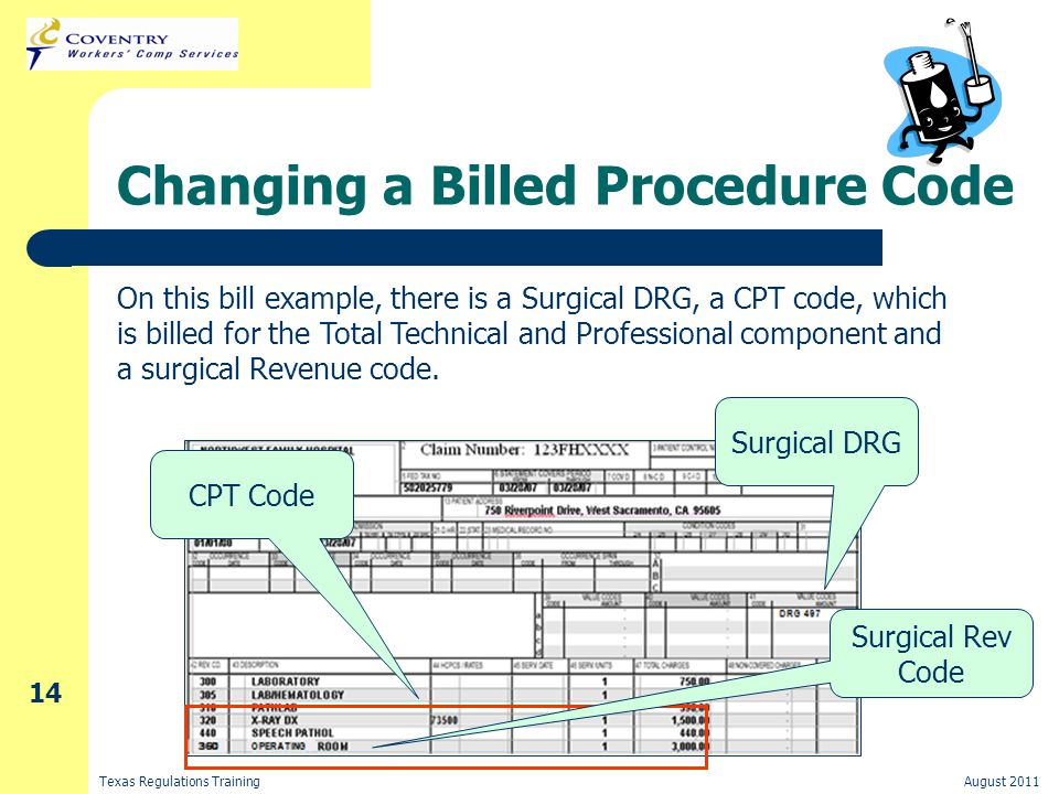 Texas Regulations TrainingAugust 2011 14 Changing a Billed Procedure Code On this bill example, there is a Surgical DRG, a CPT code, which is billed for the Total Technical and Professional component and a surgical Revenue code.