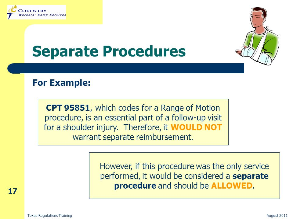 Texas Regulations TrainingAugust 2011 17 Separate Procedures For Example: CPT 95851, which codes for a Range of Motion procedure, is an essential part of a follow-up visit for a shoulder injury.
