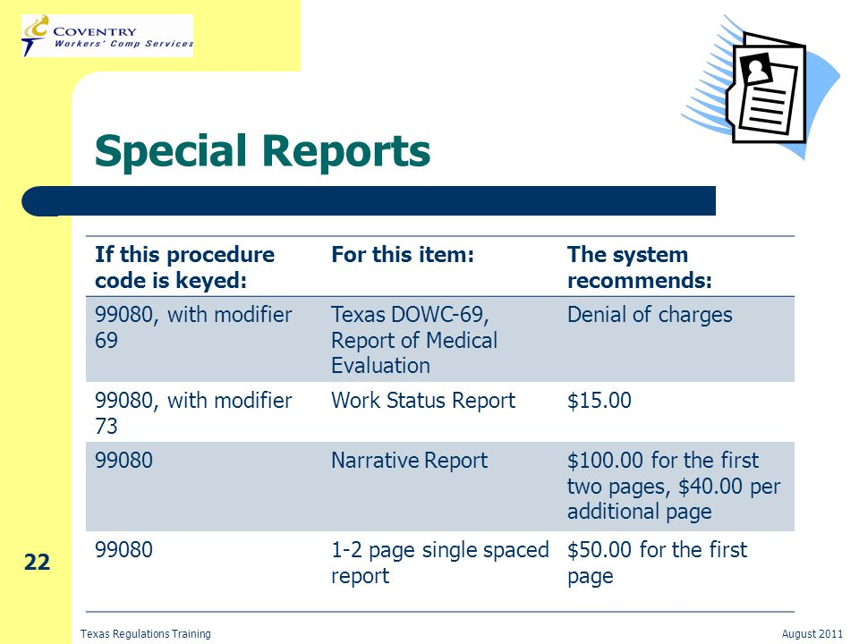 Texas Regulations TrainingAugust 2011 22 Special Reports If this procedure code is keyed: For this item:The system recommends: 99080, with modifier 69 Texas DOWC-69, Report of Medical Evaluation Denial of charges 99080, with modifier 73 Work Status Report$15.00 99080Narrative Report$100.00 for the first two pages, $40.00 per additional page 990801-2 page single spaced report $50.00 for the first page