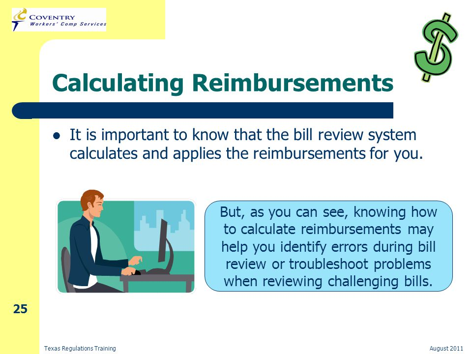 Texas Regulations TrainingAugust 2011 25 Calculating Reimbursements It is important to know that the bill review system calculates and applies the reimbursements for you.