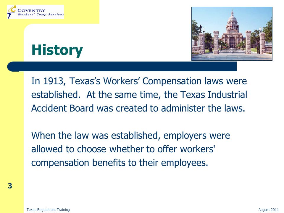 Texas Regulations TrainingAugust 2011 3 History In 1913, Texas's Workers' Compensation laws were established.