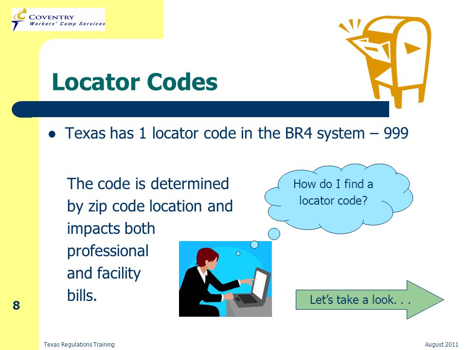 Texas Regulations TrainingAugust 2011 8 Locator Codes Texas has 1 locator code in the BR4 system – 999 The code is determined by zip code location and impacts both professional and facility bills.