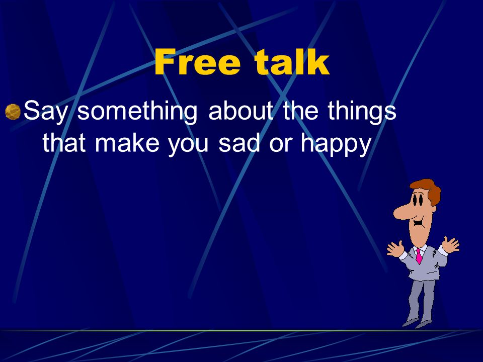 Free talk Say something about the things that make you sad or happy