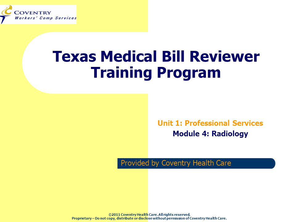 Provided by Coventry Health Care Texas Medical Bill Reviewer Training Program Unit 1: Professional Services Module 4: Radiology ©2011 Coventry Health Care.