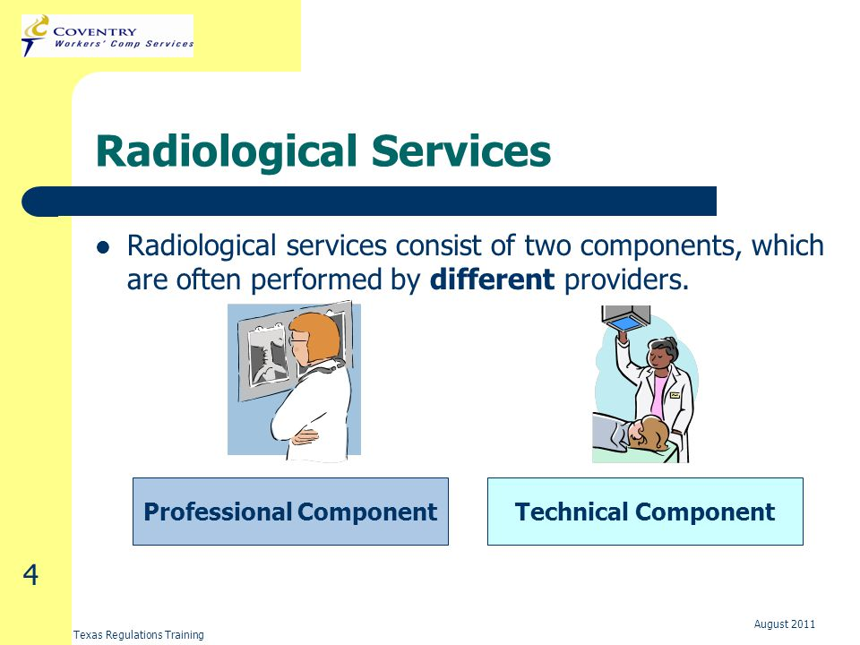 Texas Regulations Training August 2011 4 Radiological Services Radiological services consist of two components, which are often performed by different providers.