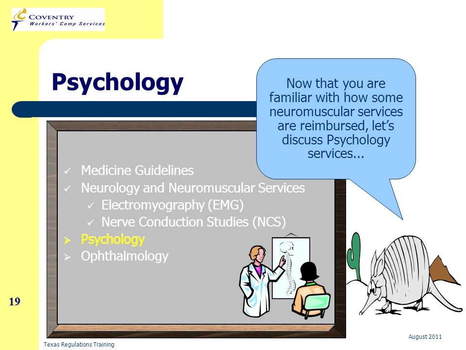 Texas Regulations Training August 2011 19 19 Psychology Medicine Guidelines Neurology and Neuromuscular Services Electromyography (EMG) Nerve Conduction Studies (NCS)   Psychology   Ophthalmology Now that you are familiar with how some neuromuscular services are reimbursed, let's discuss Psychology services...