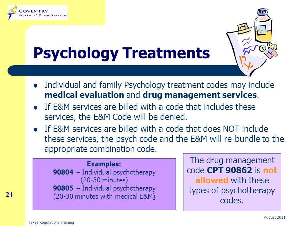Texas Regulations Training August 2011 21 21 Psychology Treatments Individual and family Psychology treatment codes may include medical evaluation and drug management services.