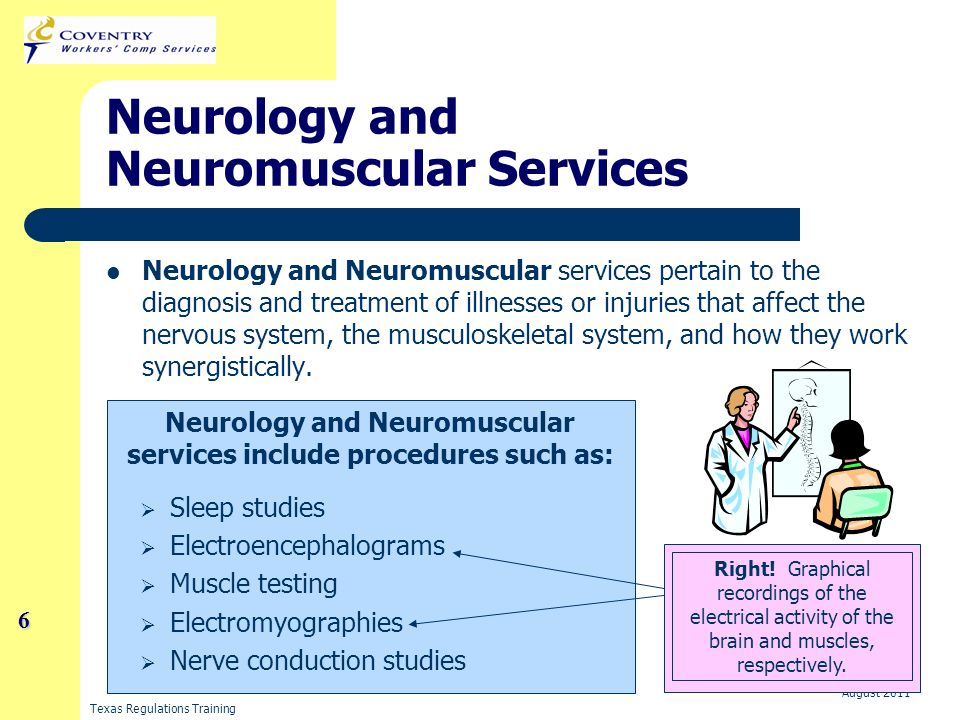 Texas Regulations Training August 2011 7 Neurology and Neuromuscular Services Two of the most common types of procedures that you will become familiar with are: Electromyography Nerve Conduction Study
