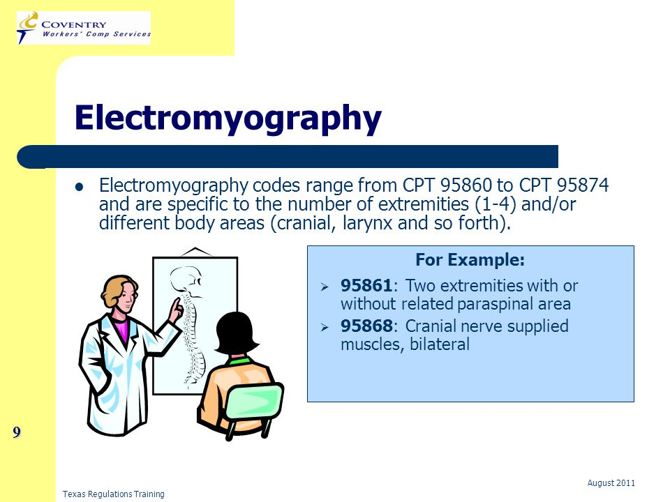 Texas Regulations Training August 2011 9 Electromyography Electromyography codes range from CPT 95860 to CPT 95874 and are specific to the number of extremities (1-4) and/or different body areas (cranial, larynx and so forth).
