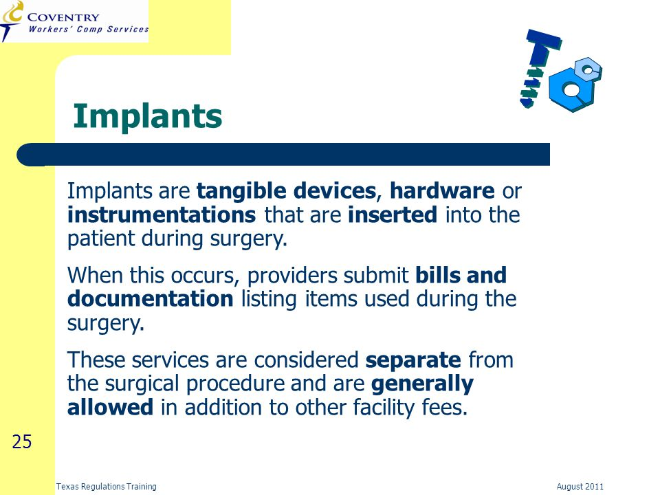25 Texas Regulations Training August 2011 Implants Implants are tangible devices, hardware or instrumentations that are inserted into the patient during surgery.