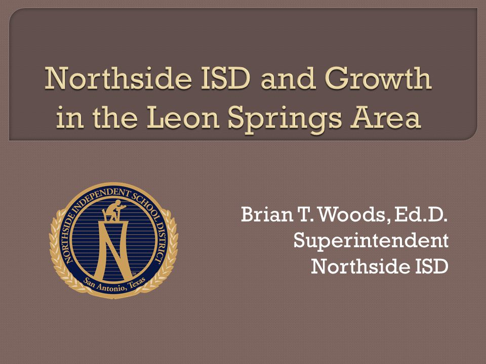 Brian T. Woods, Ed.D. Superintendent Northside ISD