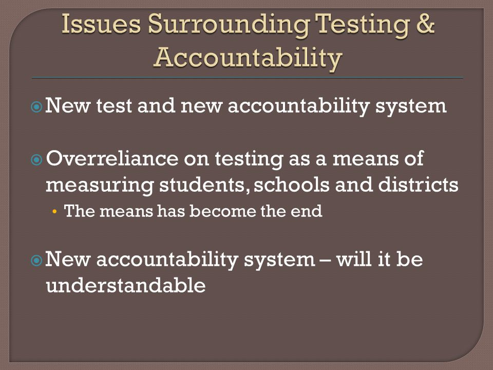  New test and new accountability system  Overreliance on testing as a means of measuring students, schools and districts The means has become the end  New accountability system – will it be understandable