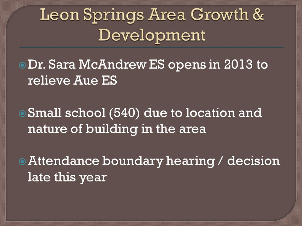  Dr. Sara McAndrew ES opens in 2013 to relieve Aue ES  Small school (540) due to location and nature of building in the area  Attendance boundary h