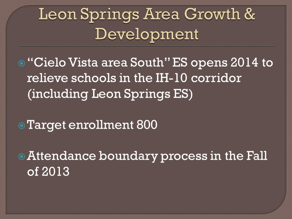  Cielo Vista area South ES opens 2014 to relieve schools in the IH-10 corridor (including Leon Springs ES)  Target enrollment 800  Attendance boundary process in the Fall of 2013