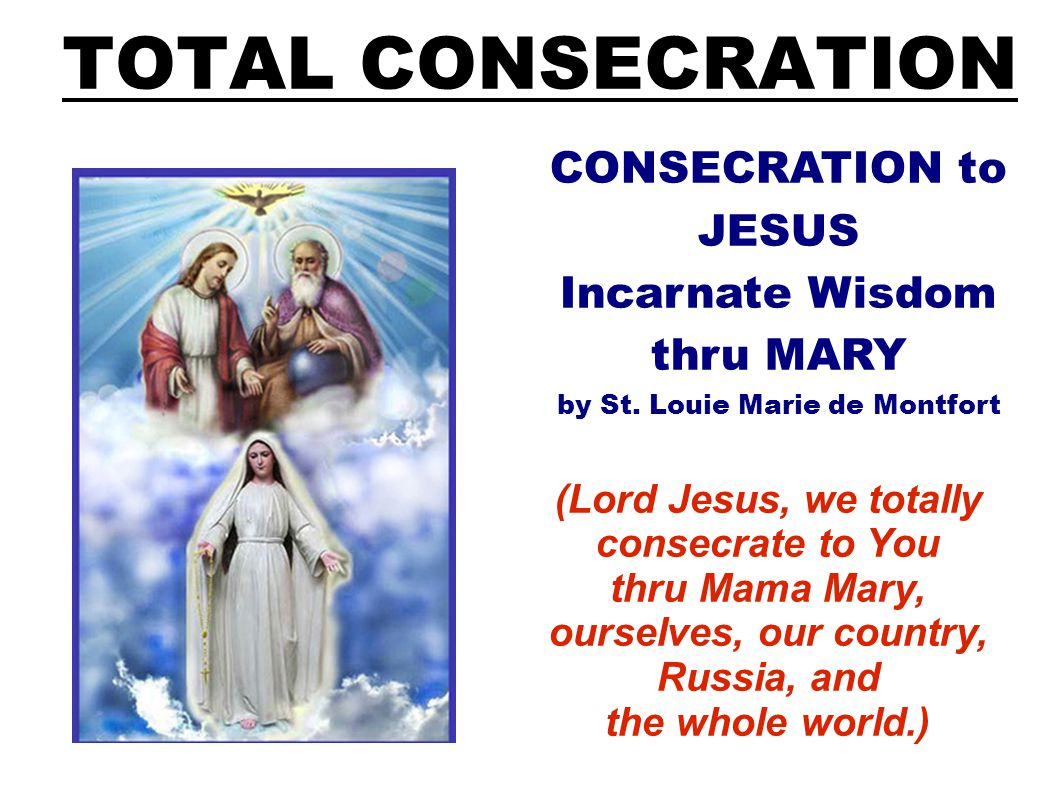 TOTAL CONSECRATION (Lord Jesus, we totally consecrate to You thru Mama Mary, ourselves, our country, Russia, and the whole world.) CONSECRATION to JESUS Incarnate Wisdom thru MARY by St.