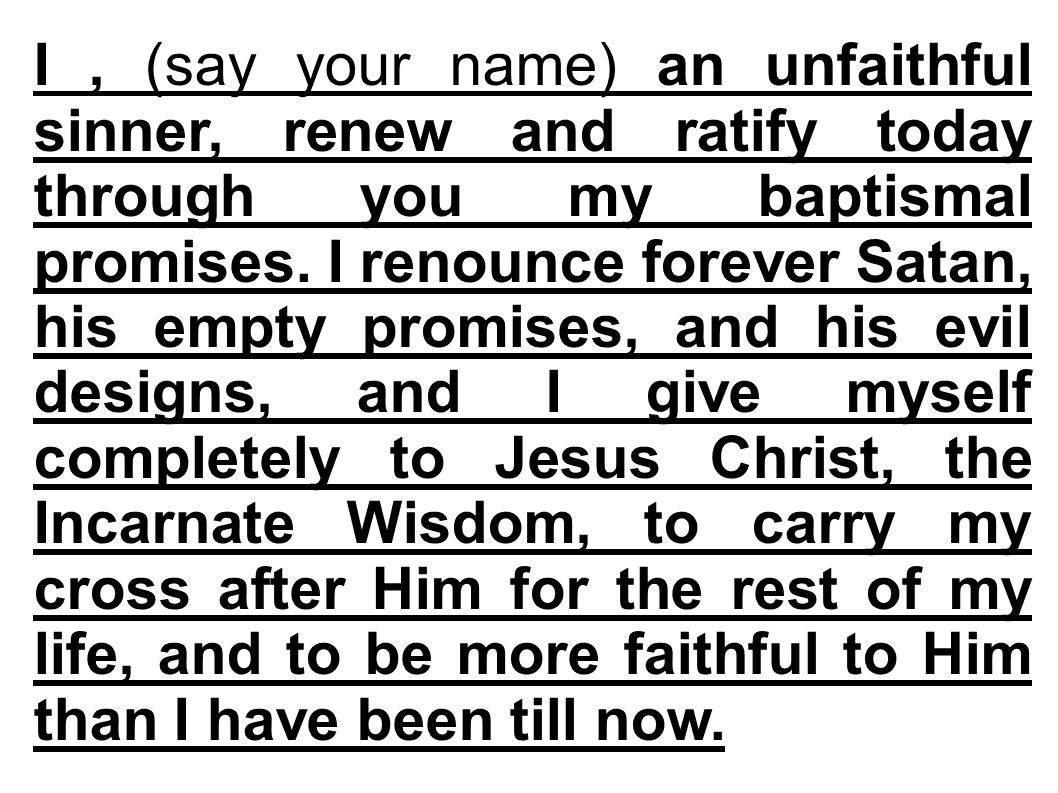 I, (say your name) an unfaithful sinner, renew and ratify today through you my baptismal promises.