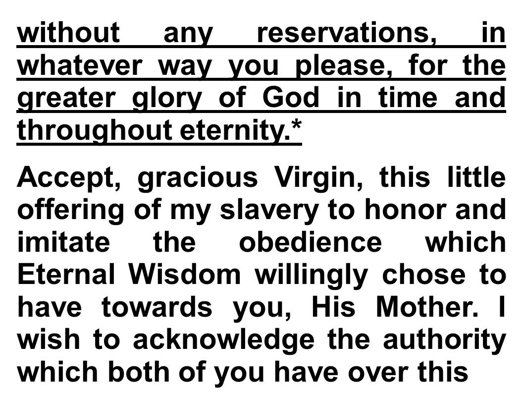 without any reservations, in whatever way you please, for the greater glory of God in time and throughout eternity.* Accept, gracious Virgin, this little offering of my slavery to honor and imitate the obedience which Eternal Wisdom willingly chose to have towards you, His Mother.