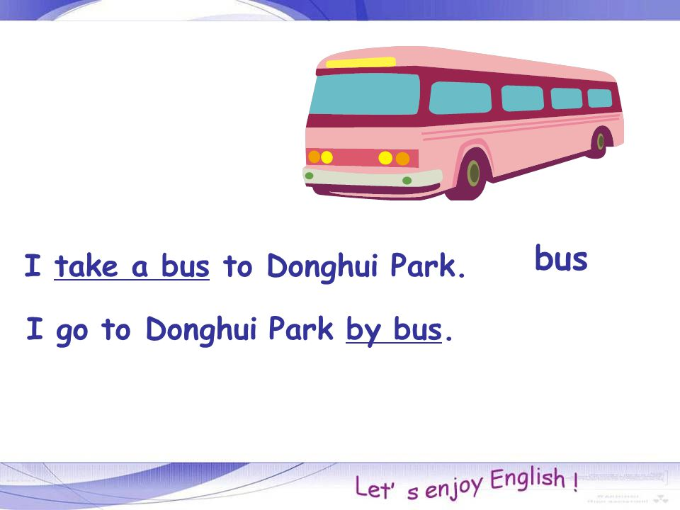 bus I take a bus to Donghui Park. I go to Donghui Park by bus.