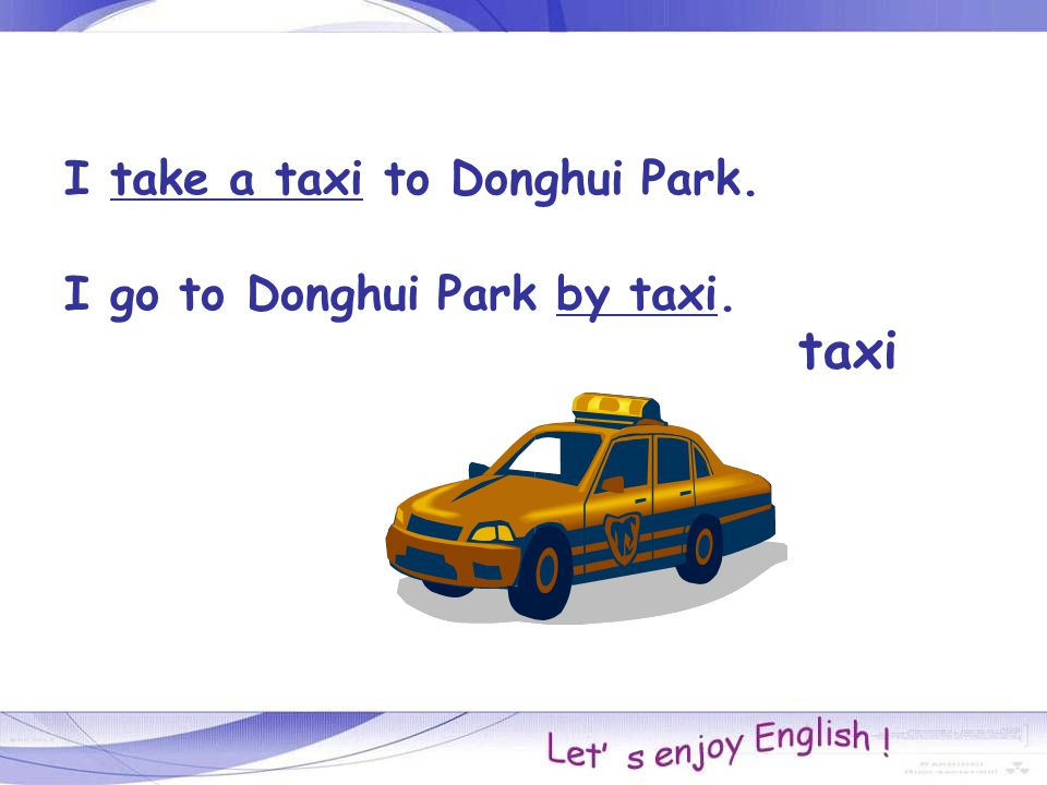 taxi I take a taxi to Donghui Park. I go to Donghui Park by taxi.