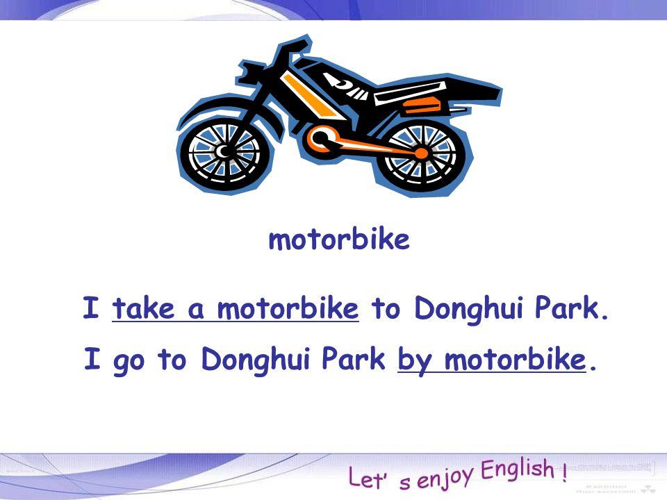motorbike I take a motorbike to Donghui Park. I go to Donghui Park by motorbike.