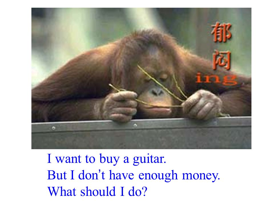 I want to buy a guitar. But I don ' t have enough money. What should I do